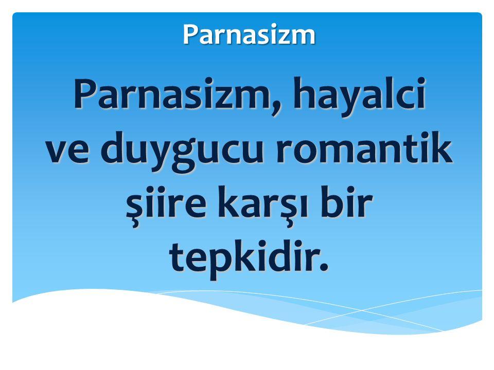 Parnasizm Parnasizm, hayalci ve duygucu romantik şiire karşı bir tepkidir.