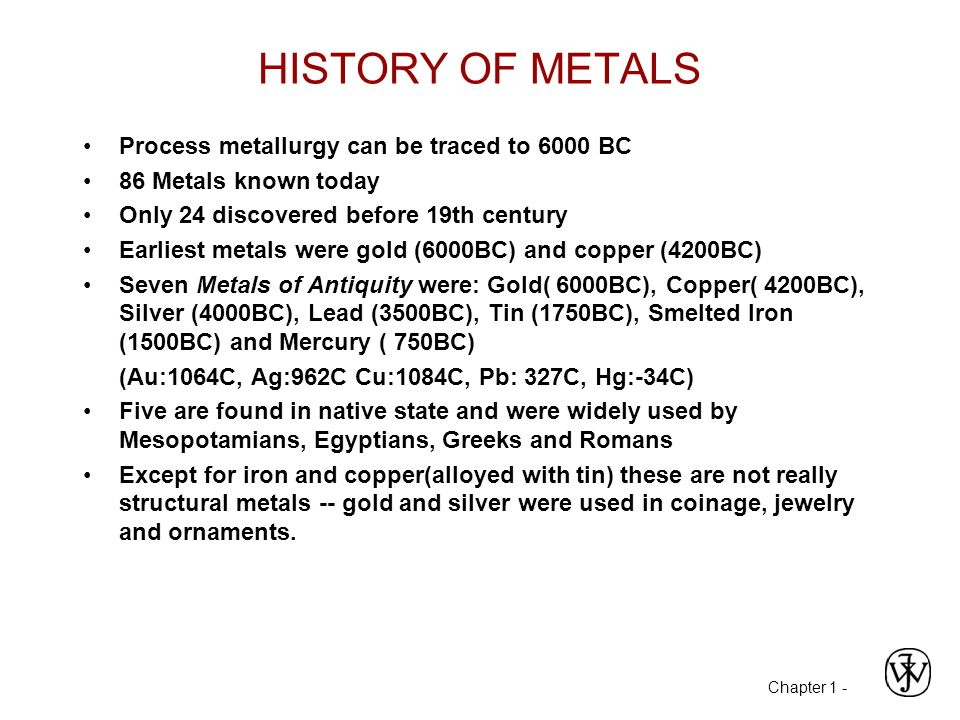 Chapter 1 - HISTORY OF METALS Process metallurgy can be traced to 6000 BC 86 Metals known today Only 24 discovered before 19th century Earliest metals