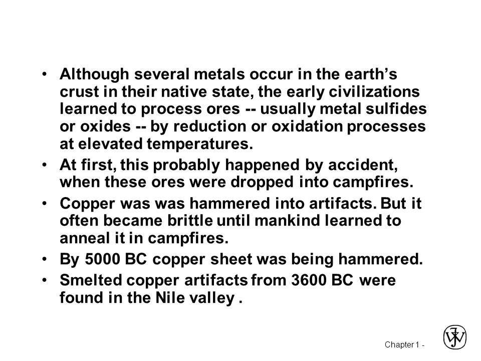 Chapter 1 - Although several metals occur in the earth's crust in their native state, the early civilizations learned to process ores -- usually metal