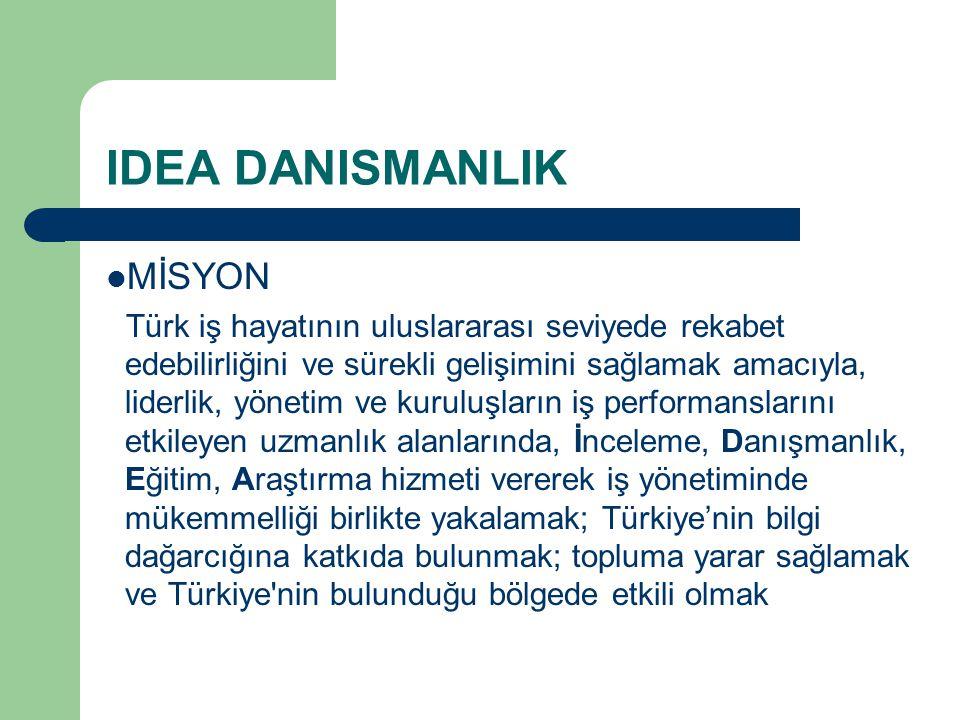 IDEA DANISMANLIK MİSYON Türk iş hayatının uluslararası seviyede rekabet edebilirliğini ve sürekli gelişimini sağlamak amacıyla, liderlik, yönetim ve k