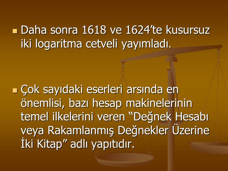 Daha sonra 1618 ve 1624'te kusursuz iki logaritma cetveli yayımladı. Çok sayıdaki eserleri arsında en önemlisi, bazı hesap makinelerinin temel ilkeler