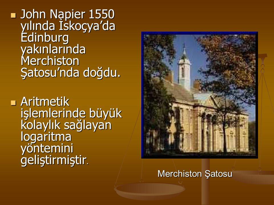 John Napier 1550 yılında İskoçya'da Edinburg yakınlarında Merchiston Şatosu'nda doğdu. Aritmetik işlemlerinde büyük kolaylık sağlayan logaritma yöntem