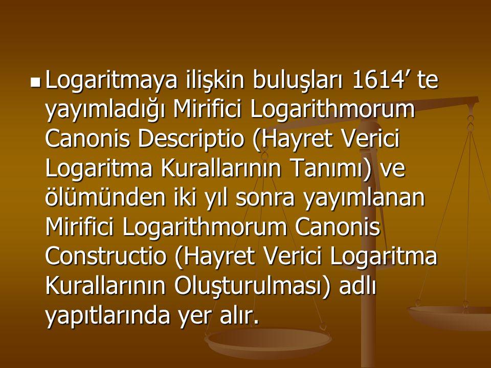 Logaritmaya ilişkin buluşları 1614' te yayımladığı Mirifici Logarithmorum Canonis Descriptio (Hayret Verici Logaritma Kurallarının Tanımı) ve ölümünden iki yıl sonra yayımlanan Mirifici Logarithmorum Canonis Constructio (Hayret Verici Logaritma Kurallarının Oluşturulması) adlı yapıtlarında yer alır.