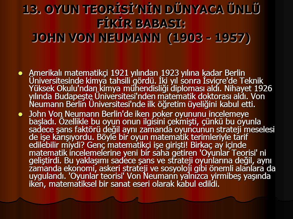 13. OYUN TEORİSİ'NİN DÜNYACA ÜNLÜ FİKİR BABASI: JOHN VON NEUMANN (1903 - 1957) Amerikalı matematikçi 1921 yılından 1923 yılına kadar Berlin Üniversite