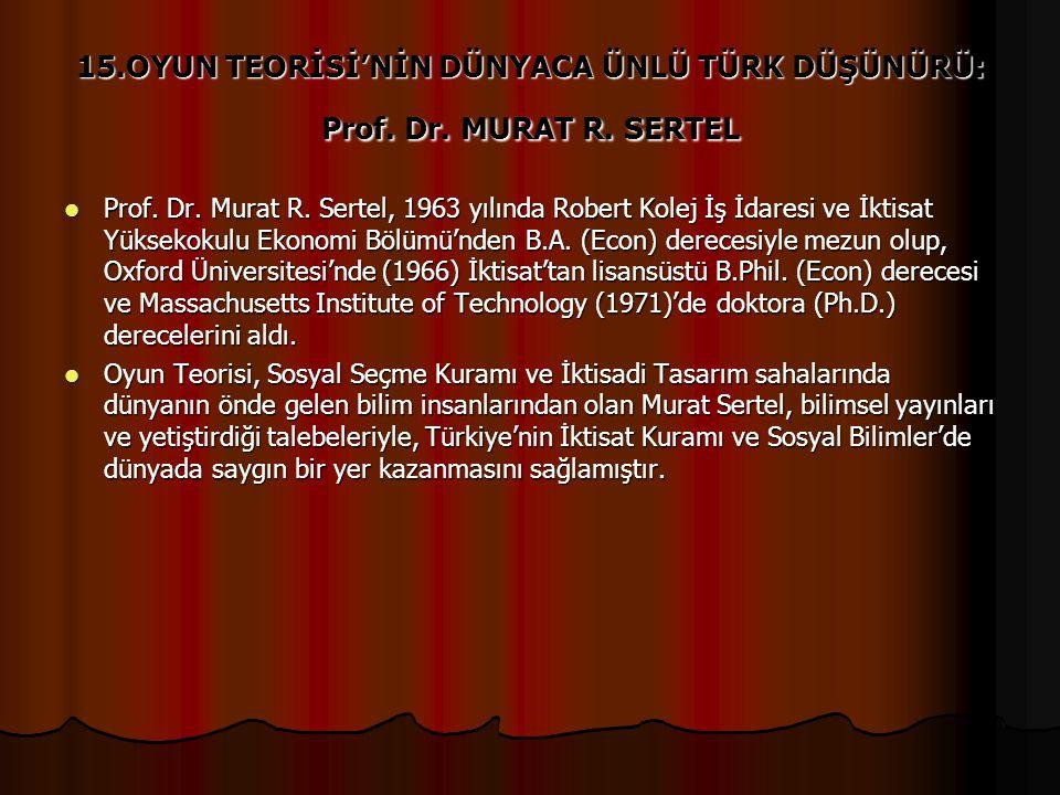 15.OYUN TEORİSİ'NİN DÜNYACA ÜNLÜ TÜRK DÜŞÜNÜRÜ: Prof. Dr. MURAT R. SERTEL Prof. Dr. Murat R. Sertel, 1963 yılında Robert Kolej İş İdaresi ve İktisat Y