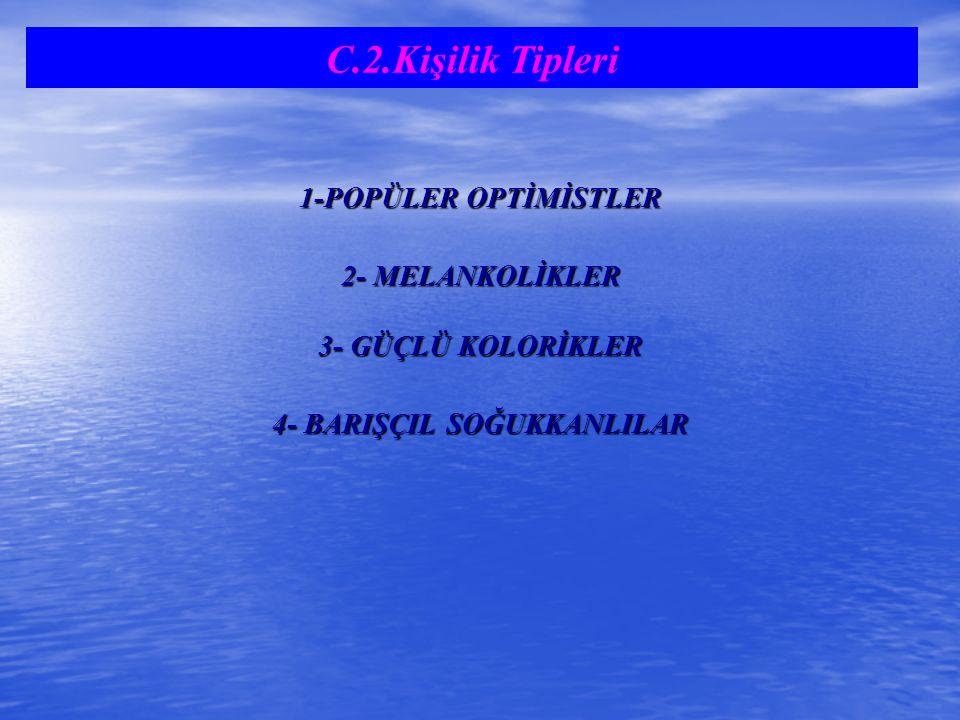 1-POPÜLER OPTİMİSTLER 2- MELANKOLİKLER 3- GÜÇLÜ KOLORİKLER 4- BARIŞÇIL SOĞUKKANLILAR C.2.Kişilik Tipleri