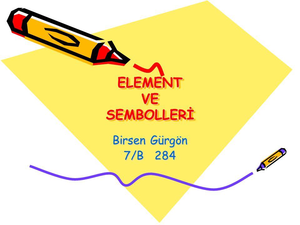 ELEMENT VE SEMBOLLERİ Birsen Gürgön 7/B 284