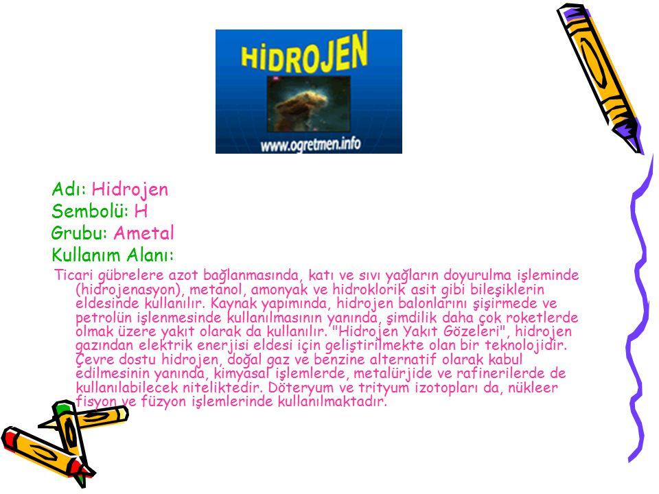 Adı: Hidrojen Sembolü: H Grubu: Ametal Kullanım Alanı: Ticari gübrelere azot bağlanmasında, katı ve sıvı yağların doyurulma işleminde (hidrojenasyon), metanol, amonyak ve hidroklorik asit gibi bileşiklerin eldesinde kullanılır.
