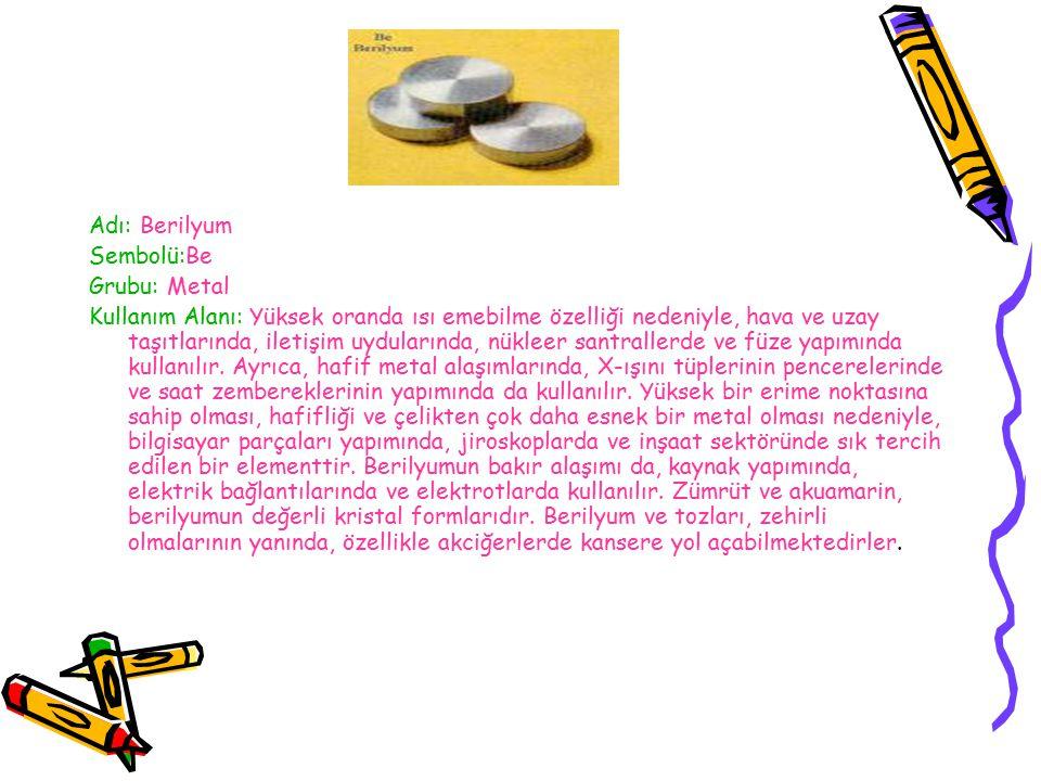 Adı: Lityum Sembolü: Li Grubu: Metal Kullanım Alanı:Seramik ve cam yapımında, pil üretiminde, yağlayıcı ve alaşım sertleştirici maddelerin bileşiminde, A vitamini sentezinde, nükleer santrallerde soğutucu görevinde ve roketlerde itici kuvvet sağlamada kullanılır.