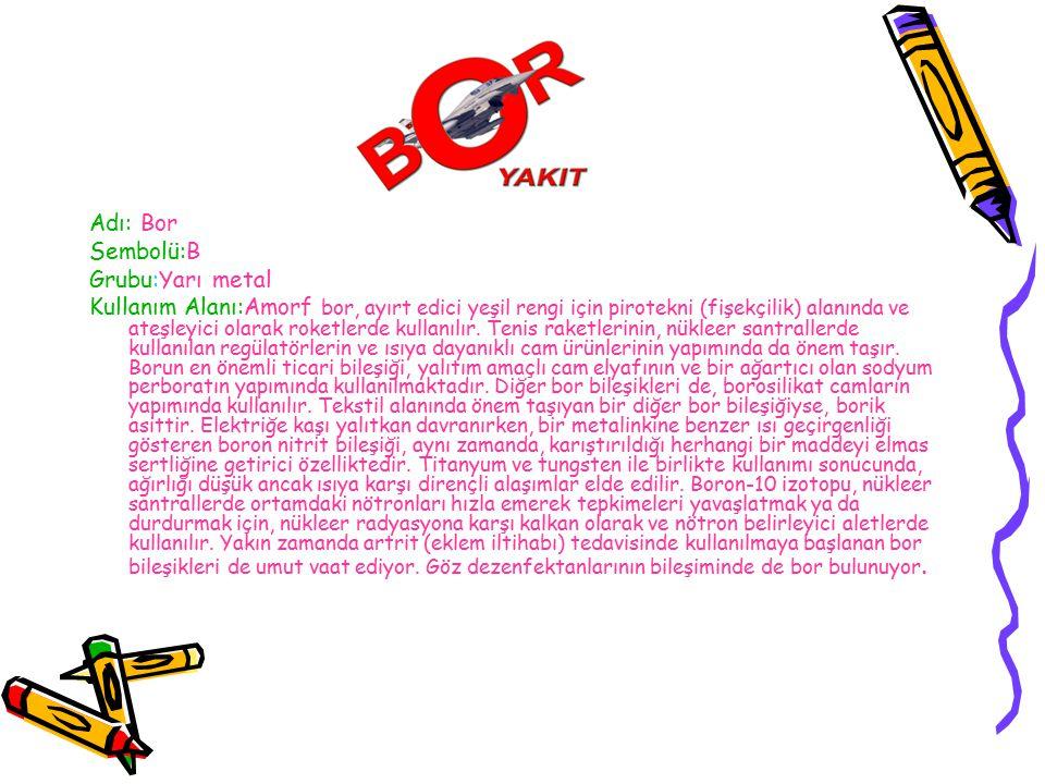 Adı: Bor Sembolü:B Grubu:Yarı metal Kullanım Alanı:Amorf bor, ayırt edici yeşil rengi için pirotekni (fişekçilik) alanında ve ateşleyici olarak roketlerde kullanılır.