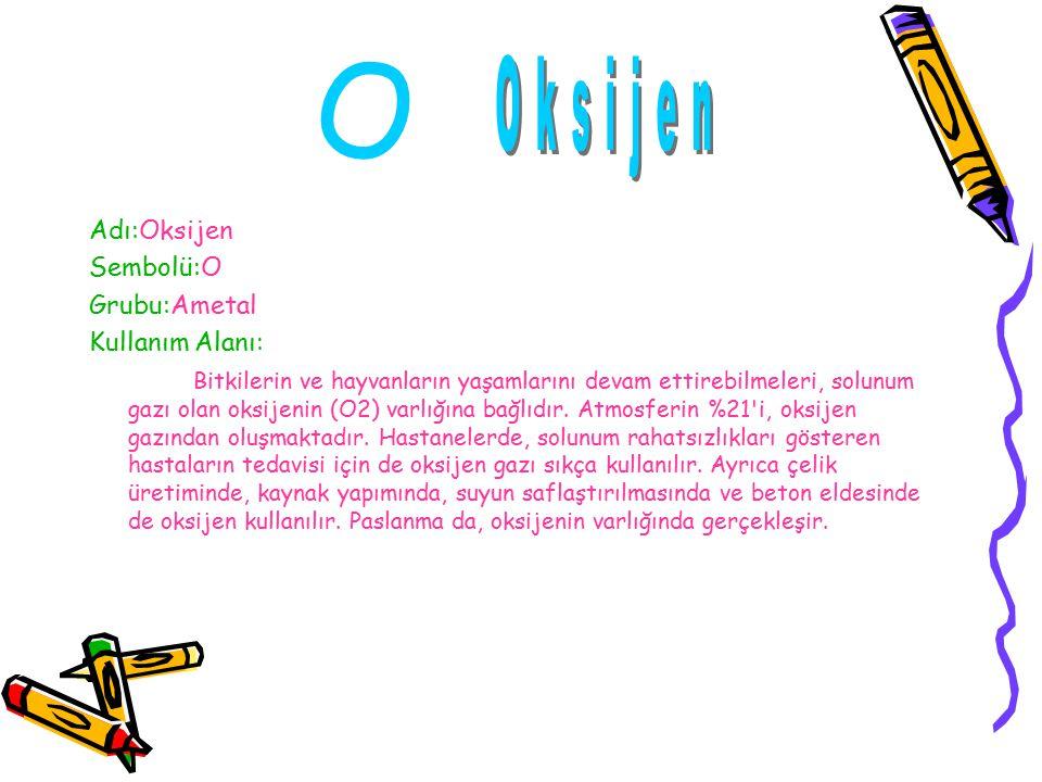 Adı:Oksijen Sembolü:O Grubu:Ametal Kullanım Alanı: Bitkilerin ve hayvanların yaşamlarını devam ettirebilmeleri, solunum gazı olan oksijenin (O2) varlığına bağlıdır.