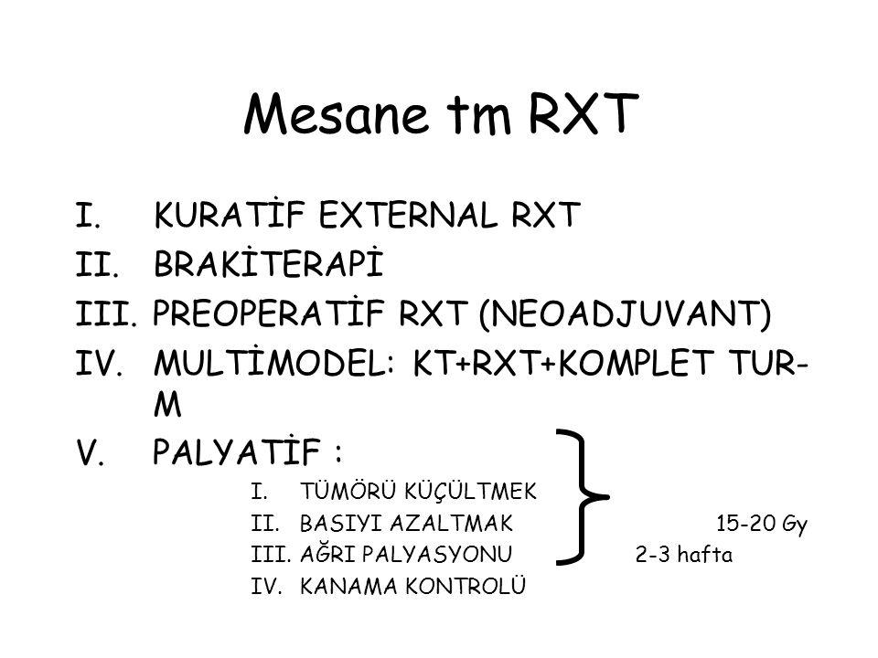 Mesane tm RXT I.KURATİF EXTERNAL RXT II.BRAKİTERAPİ III.PREOPERATİF RXT (NEOADJUVANT) IV.MULTİMODEL: KT+RXT+KOMPLET TUR- M V.PALYATİF : I.TÜMÖRÜ KÜÇÜLTMEK II.BASIYI AZALTMAK 15-20 Gy III.AĞRI PALYASYONU 2-3 hafta IV.KANAMA KONTROLÜ
