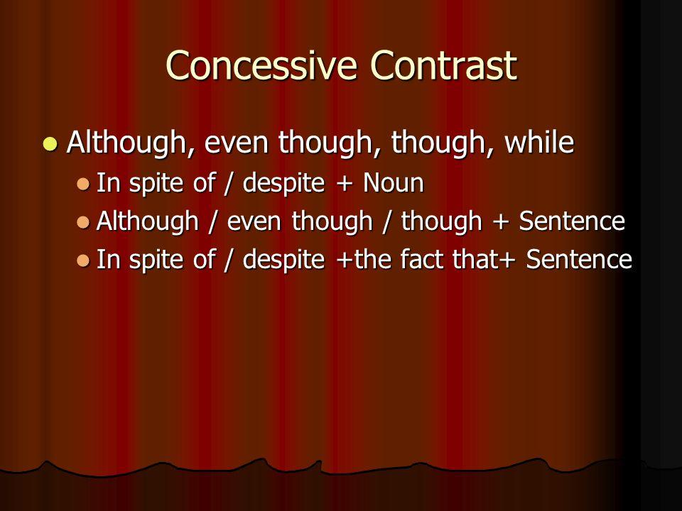 Concessive Contrast Although, even though, though, while Although, even though, though, while In spite of / despite + Noun In spite of / despite + Nou