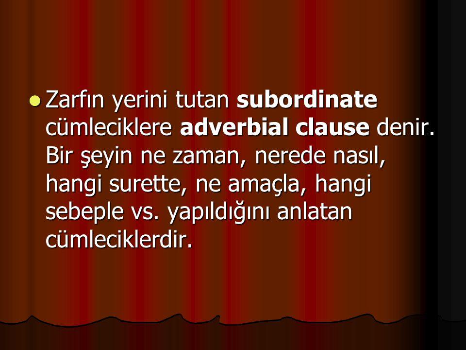 Zarfın yerini tutan subordinate cümleciklere adverbial clause denir. Bir şeyin ne zaman, nerede nasıl, hangi surette, ne amaçla, hangi sebeple vs. yap