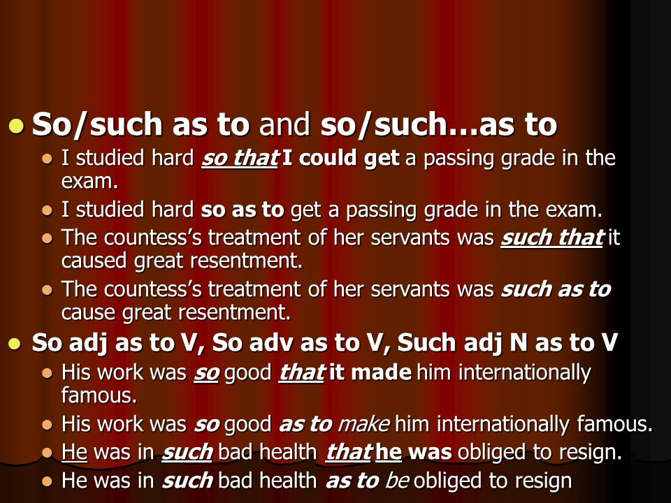 So/such as to and so/such…as to So/such as to and so/such…as to I studied hard so that I could get a passing grade in the exam. I studied hard so that