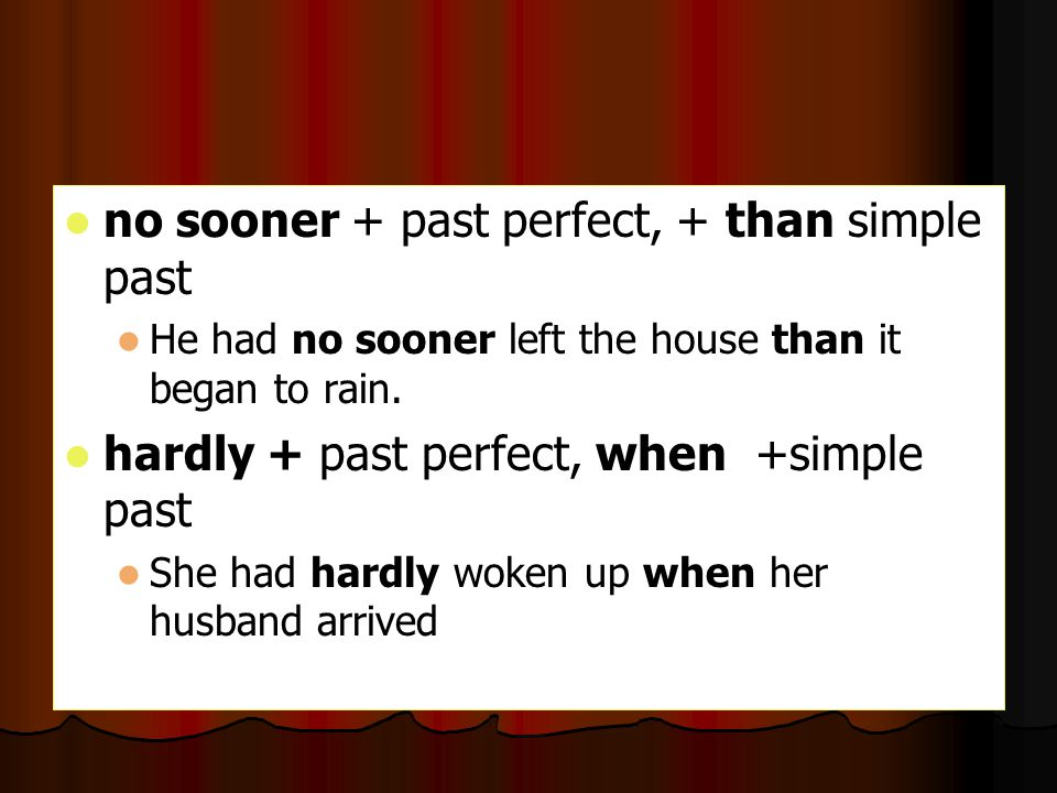 no sooner + past perfect, + than simple past He had no sooner left the house than it began to rain. hardly + past perfect, when +simple past She had h
