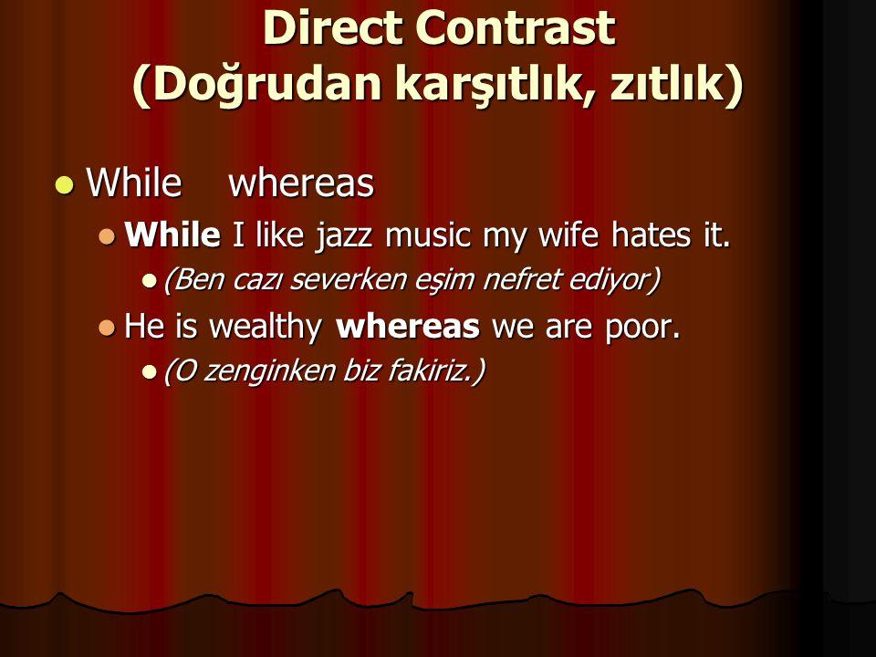 Direct Contrast (Doğrudan karşıtlık, zıtlık) While whereas While whereas While I like jazz music my wife hates it. While I like jazz music my wife hat