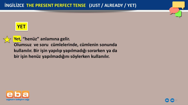 12 YET İNGİLİZCE THE PRESENT PERFECT TENSE (JUST / ALREADY / YET) Yet, henüz anlamına gelir.