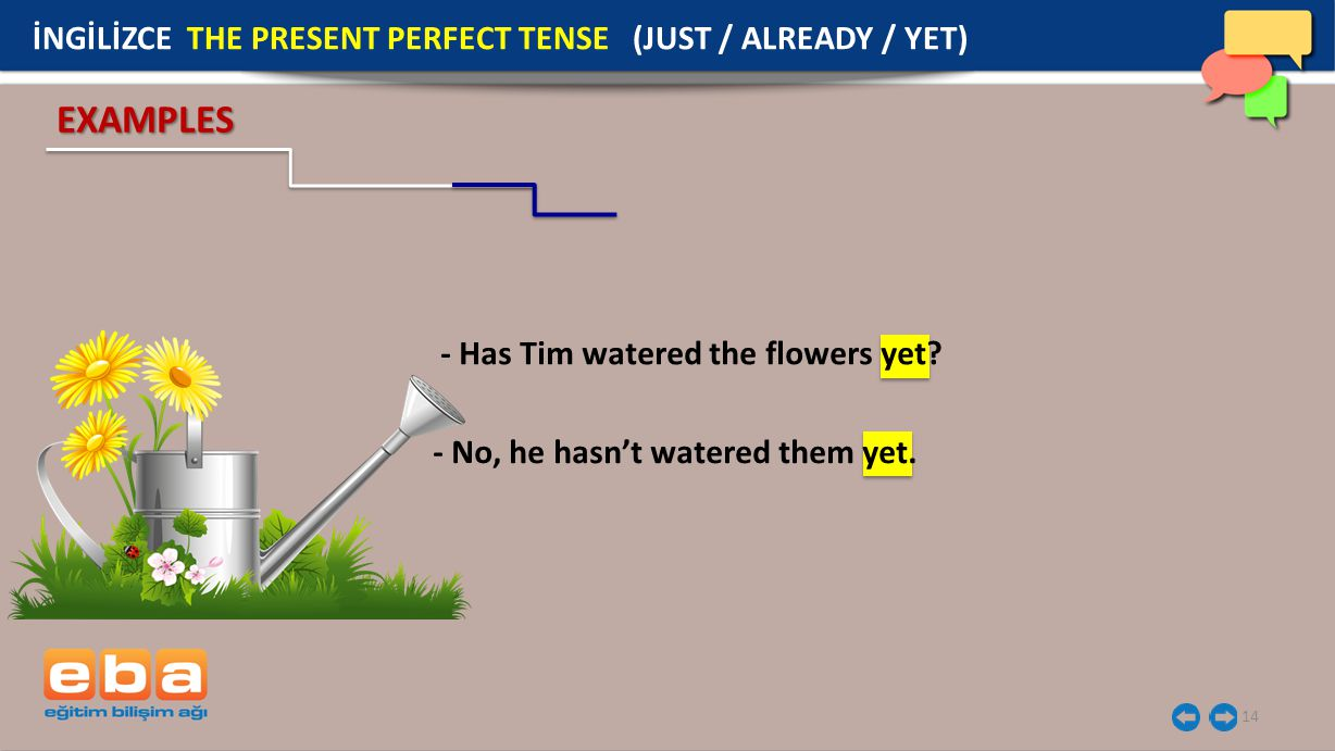 14 EXAMPLES İNGİLİZCE THE PRESENT PERFECT TENSE (JUST / ALREADY / YET) - Has Tim watered the flowers yet? - No, he hasn't watered them yet.