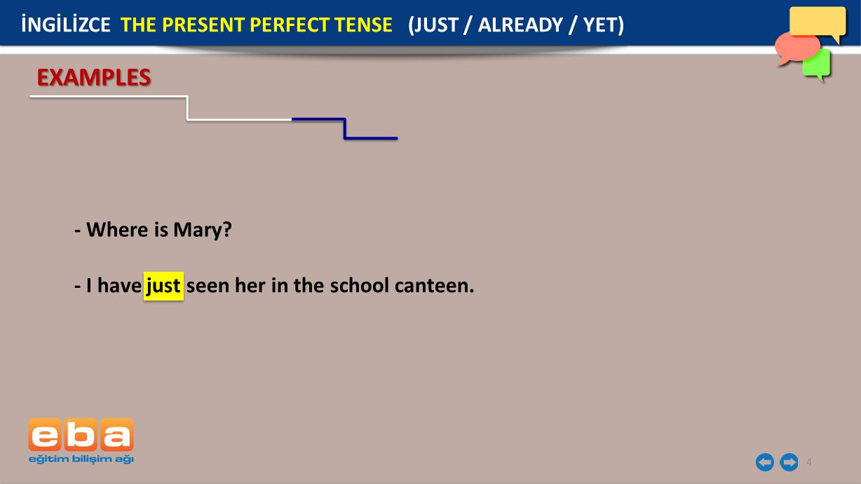 4 - Where is Mary? EXAMPLES - I have just seen her in the school canteen. İNGİLİZCE THE PRESENT PERFECT TENSE (JUST / ALREADY / YET)