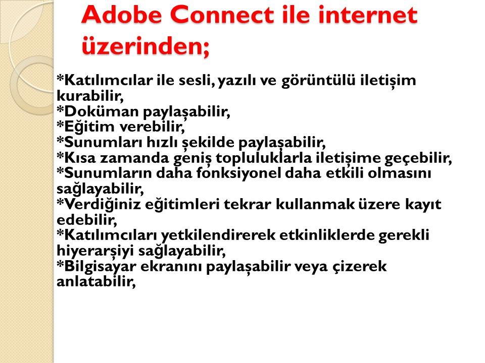 Adobe Connect ile internet üzerinden; *Katılımcılar ile sesli, yazılı ve görüntülü iletişim kurabilir, *Doküman paylaşabilir, *E ğ itim verebilir, *Sunumları hızlı şekilde paylaşabilir, *Kısa zamanda geniş topluluklarla iletişime geçebilir, *Sunumların daha fonksiyonel daha etkili olmasını sa ğ layabilir, *Verdi ğ iniz e ğ itimleri tekrar kullanmak üzere kayıt edebilir, *Katılımcıları yetkilendirerek etkinliklerde gerekli hiyerarşiyi sa ğ layabilir, *Bilgisayar ekranını paylaşabilir veya çizerek anlatabilir,