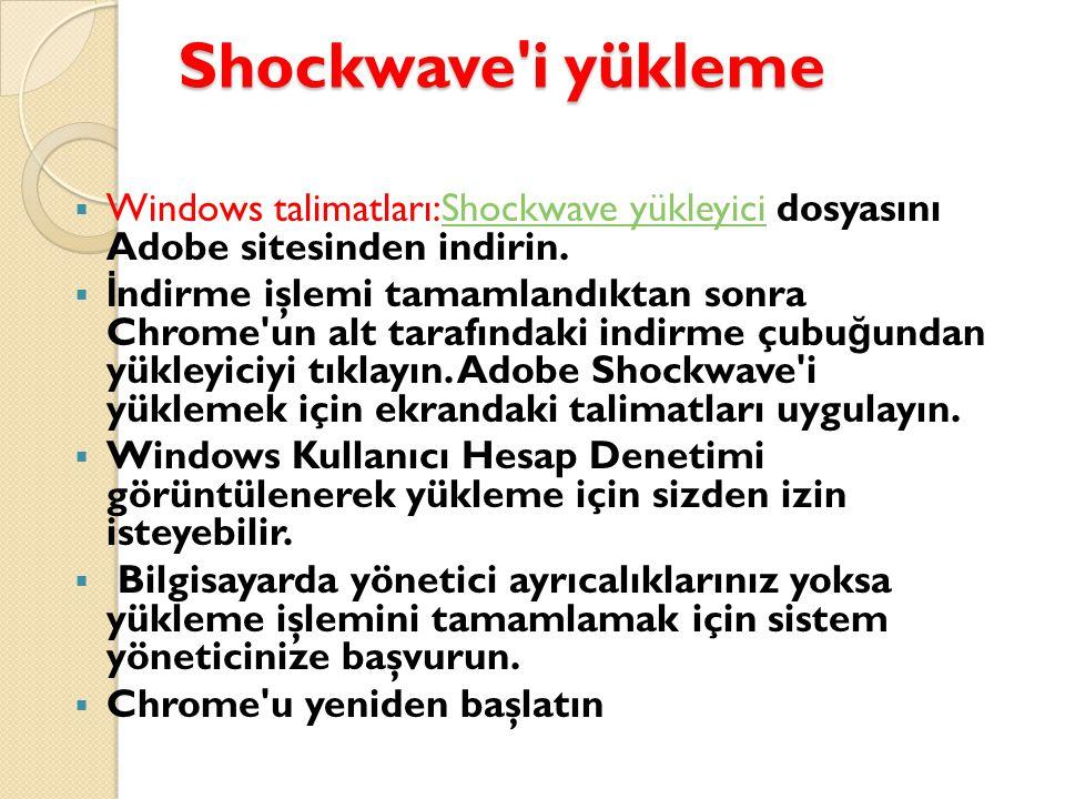Shockwave i yükleme  Windows talimatları:Shockwave yükleyici dosyasını Adobe sitesinden indirin.Shockwave yükleyici  İ ndirme işlemi tamamlandıktan sonra Chrome un alt tarafındaki indirme çubu ğ undan yükleyiciyi tıklayın.