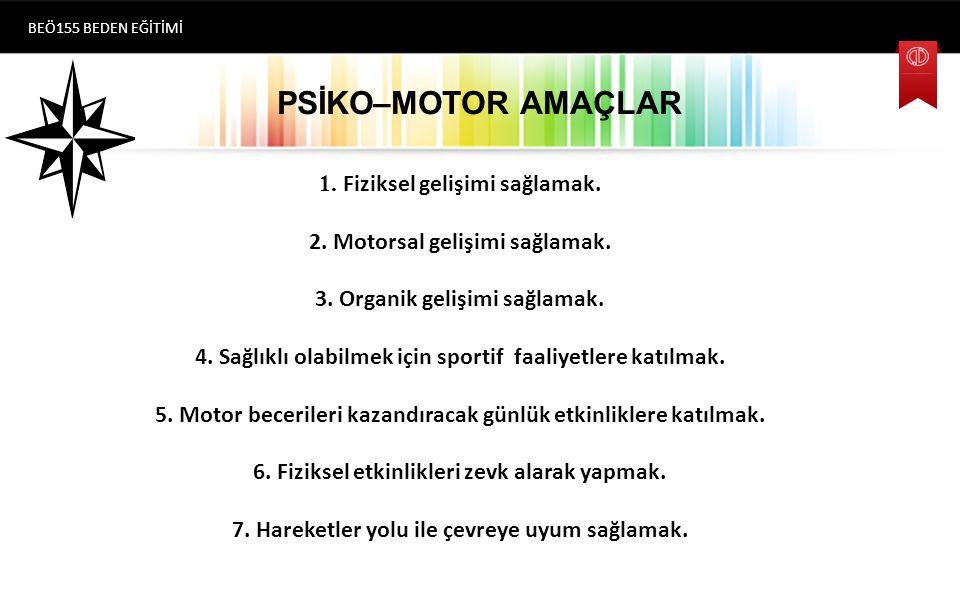 PSİKO–MOTOR AMAÇLAR BEÖ155 BEDEN EĞİTİMİ 1.Fiziksel gelişimi sağlamak.