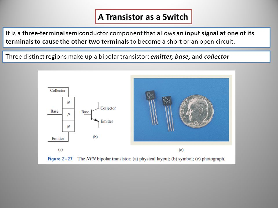 A Transistor as a Switch It is a three-terminal semiconductor component that allows an input signal at one of its terminals to cause the other two ter