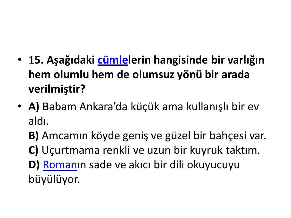 15. Aşağıdaki cümlelerin hangisinde bir varlığın hem olumlu hem de olumsuz yönü bir arada verilmiştir?cümle A) Babam Ankara'da küçük ama kullanışlı bi