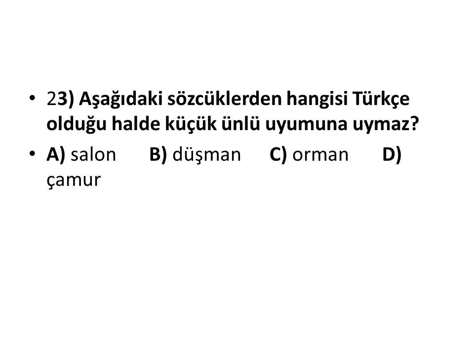 23) Aşağıdaki sözcüklerden hangisi Türkçe olduğu halde küçük ünlü uyumuna uymaz? A) salon B) düşman C) orman D) çamur