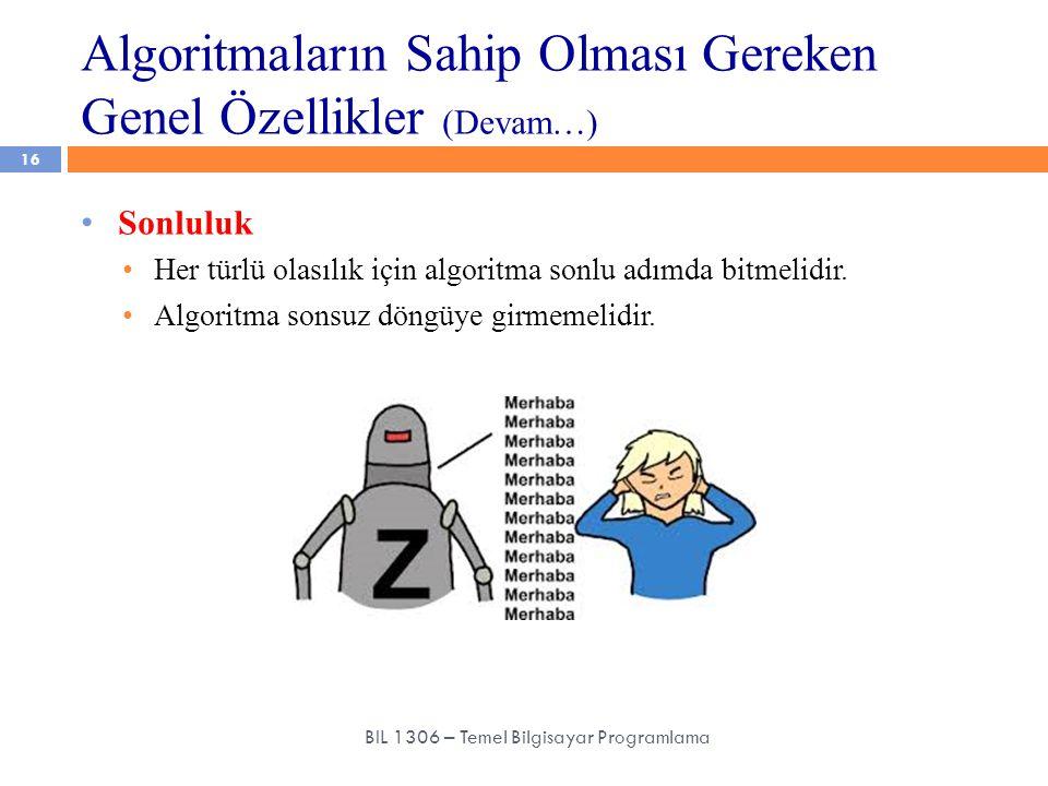 Algoritmaların Sahip Olması Gereken Genel Özellikler (Devam…) 16 BIL 1306 – Temel Bilgisayar Programlama Sonluluk Her türlü olasılık için algoritma so