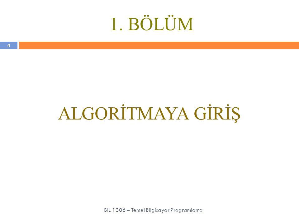 1. BÖLÜM ALGORİTMAYA GİRİŞ 4 BIL 1306 – Temel Bilgisayar Programlama