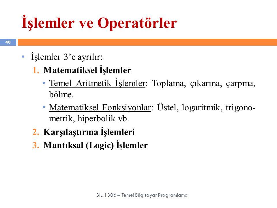 İşlemler ve Operatörler 40 BIL 1306 – Temel Bilgisayar Programlama İşlemler 3'e ayrılır: 1.Matematiksel İşlemler Temel Aritmetik İşlemler: Toplama, çı