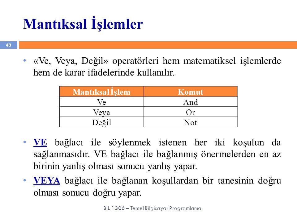 Mantıksal İşlemler 43 BIL 1306 – Temel Bilgisayar Programlama «Ve, Veya, Değil» operatörleri hem matematiksel işlemlerde hem de karar ifadelerinde kul