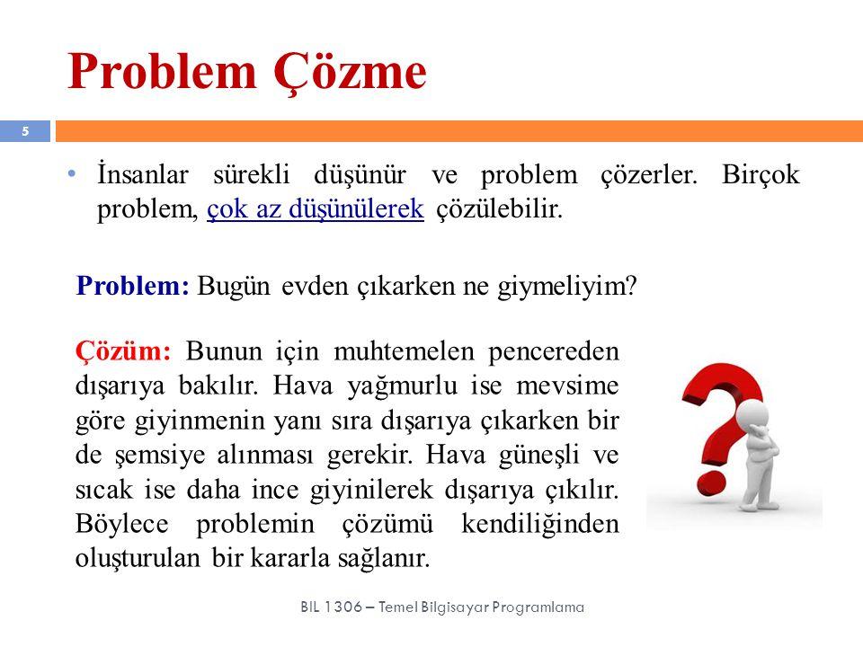İnsanlar sürekli düşünür ve problem çözerler. Birçok problem, çok az düşünülerek çözülebilir. Problem Çözme 5 BIL 1306 – Temel Bilgisayar Programlama
