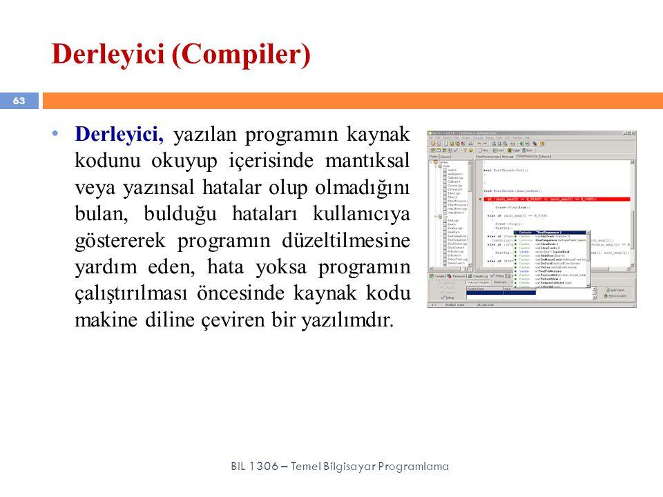 Derleyici (Compiler) 63 BIL 1306 – Temel Bilgisayar Programlama Derleyici, yazılan programın kaynak kodunu okuyup içerisinde mantıksal veya yazınsal h