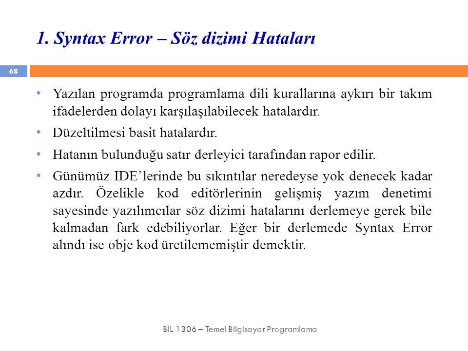 1. Syntax Error – Söz dizimi Hataları 68 BIL 1306 – Temel Bilgisayar Programlama Yazılan programda programlama dili kurallarına aykırı bir takım ifade