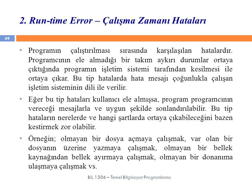 2. Run-time Error – Çalışma Zamanı Hataları 69 BIL 1306 – Temel Bilgisayar Programlama Programın çalıştırılması sırasında karşılaşılan hatalardır. Pro