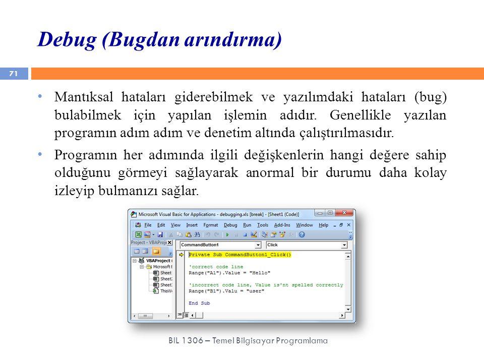 Debug (Bugdan arındırma) 71 BIL 1306 – Temel Bilgisayar Programlama Mantıksal hataları giderebilmek ve yazılımdaki hataları (bug) bulabilmek için yapı