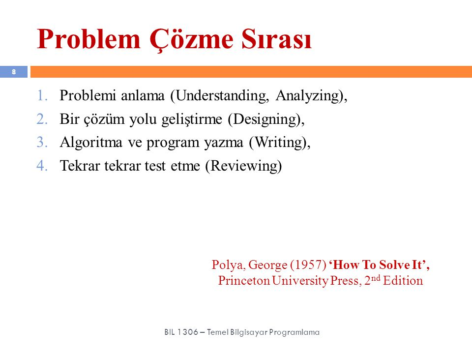 1.Problemi anlama (Understanding, Analyzing), 2.Bir çözüm yolu geliştirme (Designing), 3.Algoritma ve program yazma (Writing), 4.Tekrar tekrar test etme (Reviewing) Problem Çözme Sırası 8 BIL 1306 – Temel Bilgisayar Programlama Polya, George (1957) 'How To Solve It', Princeton University Press, 2 nd Edition