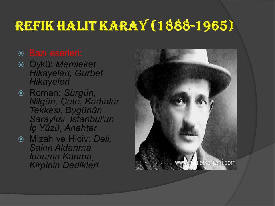 Refik Halit Karay (1888-1965)  Millî Edebiyat ve Cumhuriyet döneminin en ünlü öykü ve roman yazarlarındandır. Önce Fecr-i Ati edebiyatına 1917'den so