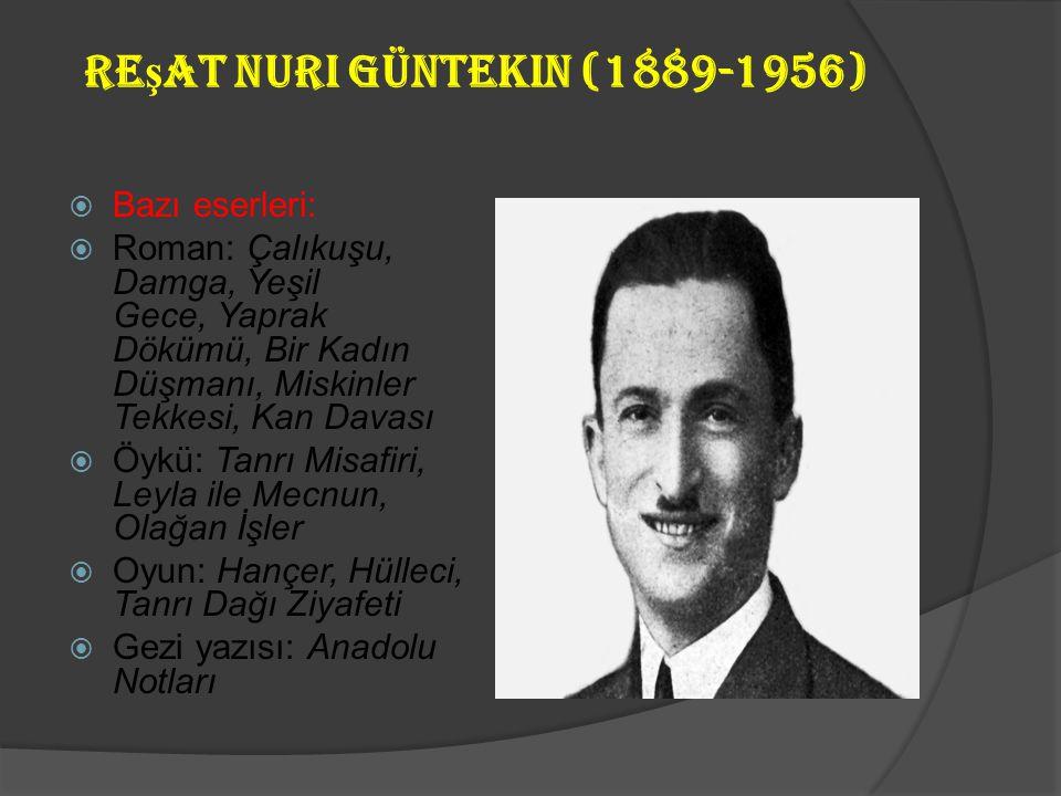 Re ş at Nuri Güntekin (1889-1956)  Realist bir anlayışa sahip olan yazar, Millî Eğitim müfettişliği görevi ile Anadolu'yu dolaşmış, buradaki yaşamı g
