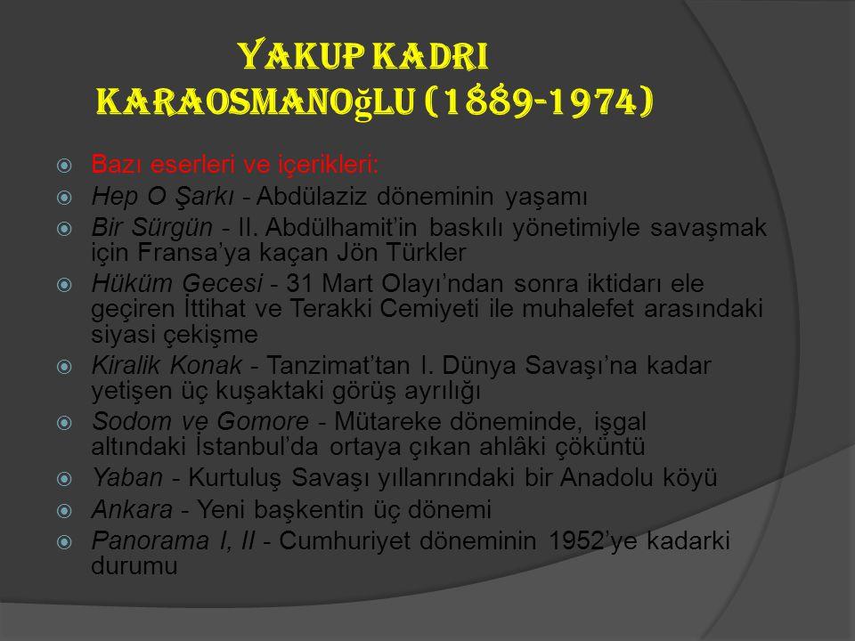 yakup Kadri Karaosmano ğ lu (1889-1974)  Romanlarında kusursuz bir anlatım ve sağlam tekniği ile dikkat çeken sanatçı, tarihi ve sosyal olaylardan he