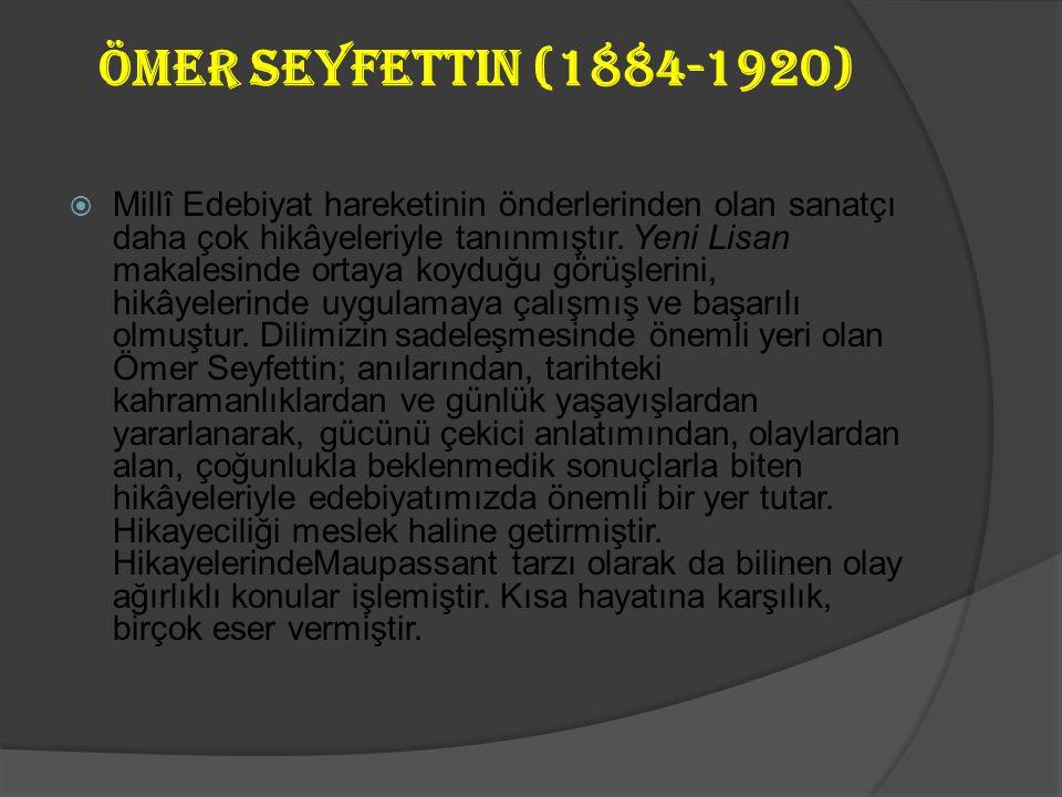 Ömer Seyfettin (1884-1920)  Millî Edebiyat hareketinin önderlerinden olan sanatçı daha çok hikâyeleriyle tanınmıştır.