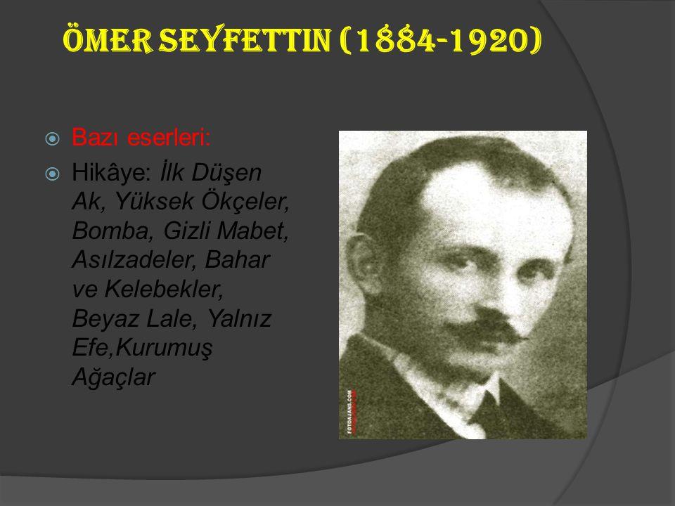 Ömer Seyfettin (1884-1920)  Bazı eserleri:  Hikâye: İlk Düşen Ak, Yüksek Ökçeler, Bomba, Gizli Mabet, Asılzadeler, Bahar ve Kelebekler, Beyaz Lale, Yalnız Efe,Kurumuş Ağaçlar