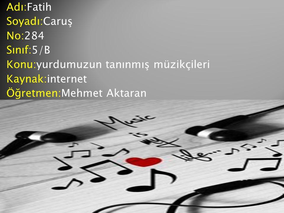 Adı:Fatih Soyadı:Caruş No:284 Sınıf:5/B Konu:yurdumuzun tanınmış müzikçileri Kaynak:internet Öğretmen:Mehmet Aktaran
