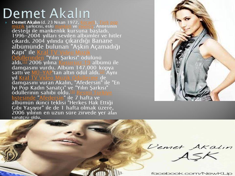  Demet Akalın (d. 23 Nisan 1972, Kocaeli), Türk pop müzik şarkıcısı, eski manken ve oyuncu. Annesinin desteği ile mankenlik kursuna başladı. 1996-200