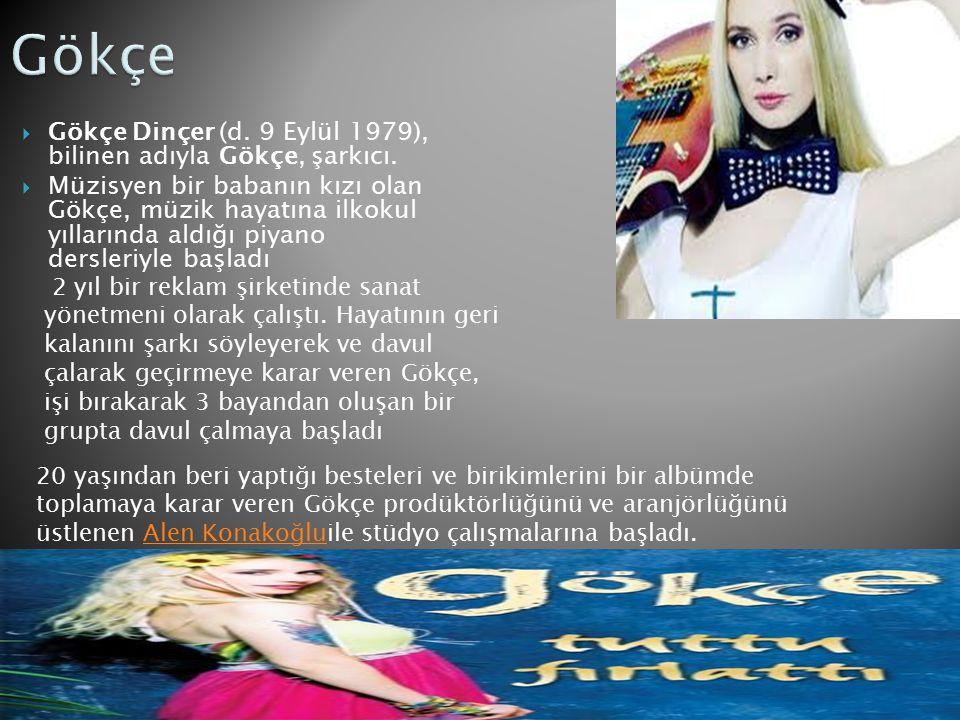  Gökçe Dinçer (d. 9 Eylül 1979), bilinen adıyla Gökçe, şarkıcı.  Müzisyen bir babanın kızı olan Gökçe, müzik hayatına ilkokul yıllarında aldığı piya