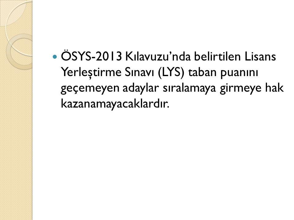 ÖSYS-2013 Kılavuzu'nda belirtilen Lisans Yerleştirme Sınavı (LYS) taban puanını geçemeyen adaylar sıralamaya girmeye hak kazanamayacaklardır.
