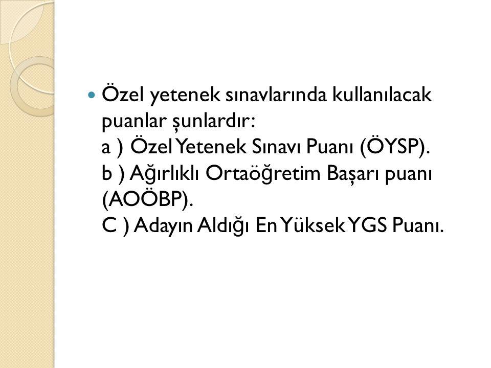 Özel yetenek sınavlarında kullanılacak puanlar şunlardır: a ) Özel Yetenek Sınavı Puanı (ÖYSP). b ) A ğ ırlıklı Ortaö ğ retim Başarı puanı (AOÖBP). C